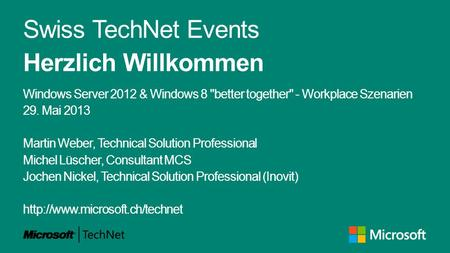 Swiss TechNet Events Herzlich Willkommen Windows Server 2012 & Windows 8 better together - Workplace Szenarien 29. Mai 2013 Martin Weber, Technical Solution.