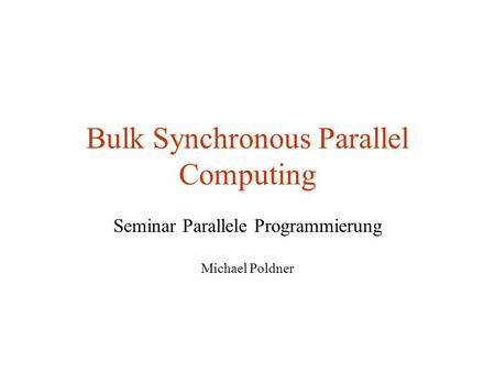 Bulk Synchronous Parallel Computing Seminar Parallele Programmierung Michael Poldner.