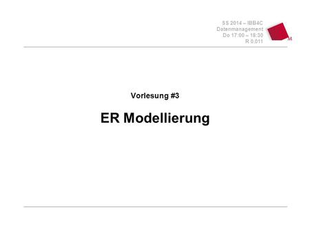 SS 2014 – IBB4C Datenmanagement Do 17:00 – 18:30 R 0.011 Vorlesung #3 ER Modellierung.