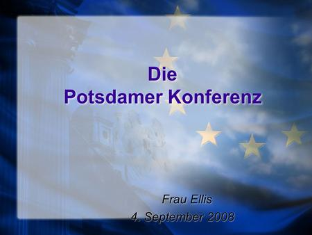 Die Potsdamer Konferenz Frau Ellis 4. September 2008 Frau Ellis 4. September 2008.
