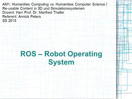 ROS – Robot Operating System AM1: Humanities Computing vs. Humanities Computer Science I Re-usable Content in 3D und Simulationssystemen Dozent: Herr Prof.