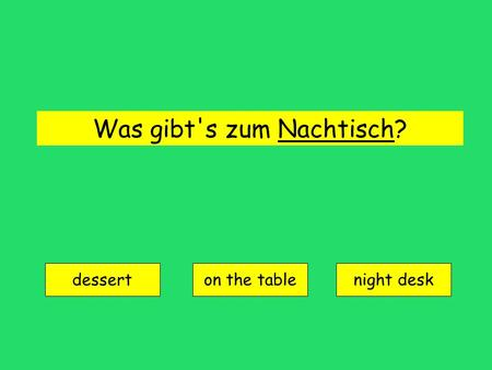 Was gibt's zum Nachtisch? dessert on the tablenight desk.