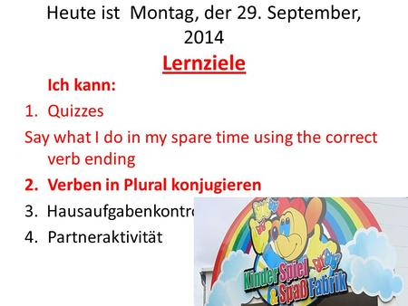Heute ist Montag, der 29. September, 2014 Lernziele Ich kann: 1.Quizzes Say what I do in my spare time using the correct verb ending 2.Verben in Plural.