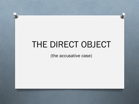 THE DIRECT OBJECT (the accusative case).