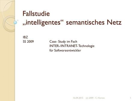 "Fallstudie ""intelligentes"" semantisches Netz IBZ SS 2009 Case- Study im Fach INTER-/INTRANET- Technologie für Softwareentwickler 16.04.20151(c) 2009 -"