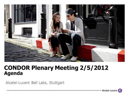 CONDOR Plenary Meeting 2/5/2012 Agenda Alcatel-Lucent Bell Labs, Stuttgart.