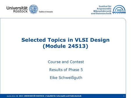Institut für Angewandte Mikroelektronik und Datentechnik Course and Contest Results of Phase 5 Eike Schweißguth Selected Topics in VLSI Design (Module.