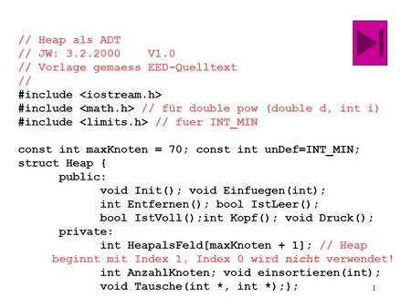 1 // Heap als ADT // JW: 3.2.2000 V1.0 // Vorlage gemaess EED-Quelltext // #include #include // für double pow (double d, int i) #include // fuer INT_MIN.