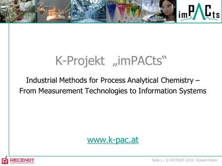Seite 1 / © RECENDT 2014 / Robert Holzer Industrial Methods for Process Analytical Chemistry – From Measurement Technologies to Information Systems www.k-pac.at.
