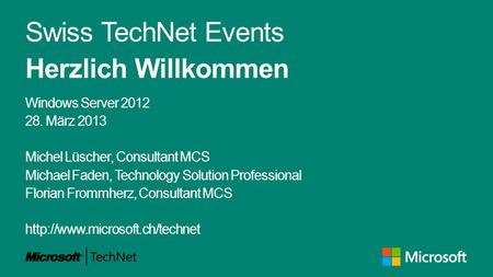 Swiss TechNet Events Herzlich Willkommen Windows Server 2012 28. März 2013 Michel Lüscher, Consultant MCS Michael Faden, Technology Solution Professional.