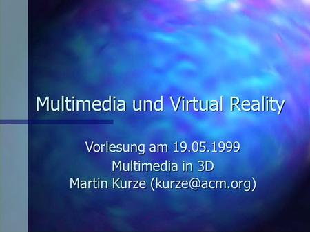 Multimedia und Virtual Reality Vorlesung am 19.05.1999 Martin Kurze Multimedia in 3D.