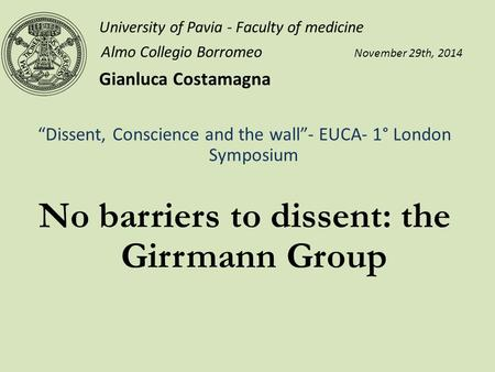 "University of Pavia - Faculty of medicine Almo Collegio Borromeo November 29th, 2014 Gianluca Costamagna ""Dissent, Conscience and the wall""- EUCA- 1° London."