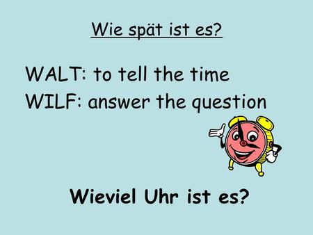 Wie spät ist es? WALT: to tell the time WILF: answer the question Wieviel Uhr ist es?