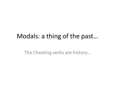 Modals: a thing of the past… The Cheating verbs are history…