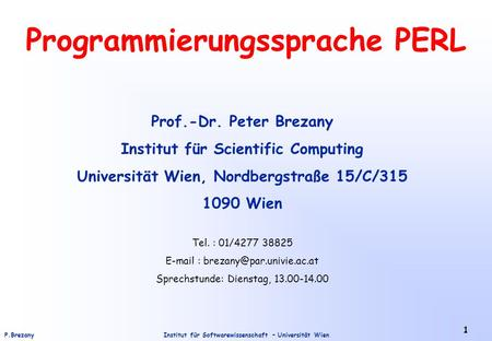 Institut für Softwarewissenschaft – Universität WienP.Brezany 1 Programmierungssprache PERL Prof.-Dr. Peter Brezany Institut für Scientific Computing Universität.