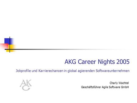 AKG Career Nights 2005 Jobprofile und Karrierechancen in global agierenden Softwareunternehmen Charly Wachtel Geschäftsführer Agile Software GmbH.