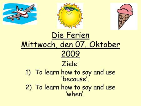 Die Ferien Mittwoch, den 07. Oktober 2009 Ziele: 1)To learn how to say and use 'because'. 2)To learn how to say and use 'when'.