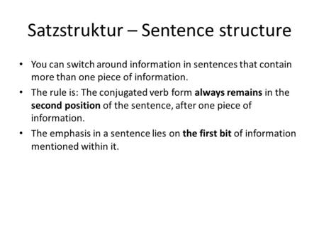 Satzstruktur – Sentence structure You can switch around information in sentences that contain more than one piece of information. The rule is: The conjugated.