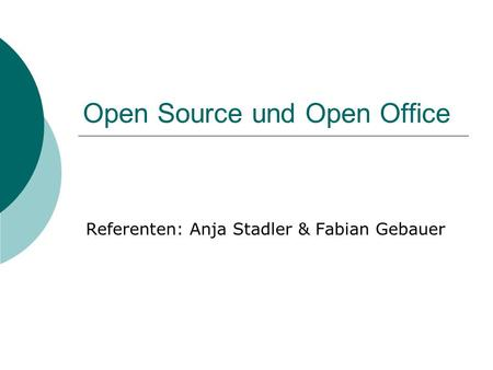 Open Source und Open Office Referenten: Anja Stadler & Fabian Gebauer.