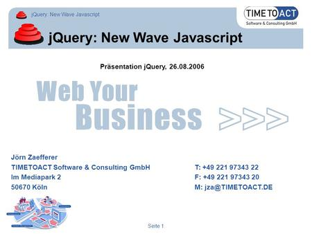 JQuery: New Wave Javascript Seite 1 jQuery: New Wave Javascript Jörn Zaefferer TIMETOACT Software & Consulting GmbHT: +49 221 97343 22 Im Mediapark 2F: