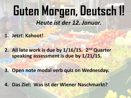 Guten Morgen, Deutsch 1! Heute ist der 12. Januar. 1.Jetzt: Kahoot! 2.All late work is due by 1/16/15. 2 nd Quarter speaking assessment is due by 1/21/15.