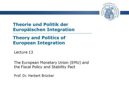 Theorie und Politik der Europäischen Integration Prof. Dr. Herbert Brücker Lecture 13 The European Monetary Union (EMU) and the Fiscal Policy and Stability.