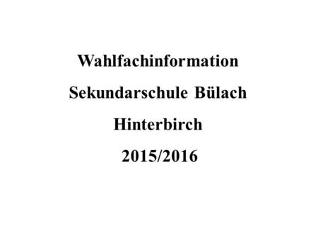 Wahlfachinformation Sekundarschule Bülach Hinterbirch 2015/2016.