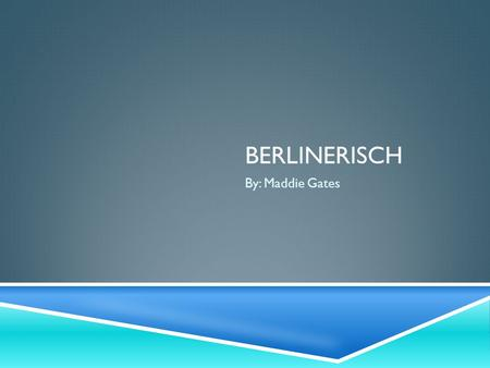 Berlinerisch By: Maddie Gates.