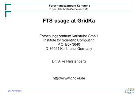 Forschungszentrum Karlsruhe in der Helmholtz-Gemeinschaft Silke Halstenberg FTS usage at GridKa Forschungszentrum Karlsruhe GmbH Institute for Scientific.