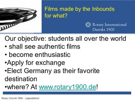 Rotary Distrikt 1900 - Jugenddienst Films made by the Inbounds for what? Our objective: students all over the world shall see authentic films become enthusiastic.
