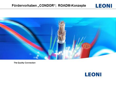 "Leoni Fiber Optics; PL Optical switches; Vorbereitungsmeeeting CONDOR, HHI ; September 2009 Fördervorhaben ""CONDOR""; ROADM-Konzepte The Quality Connection."
