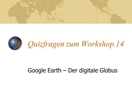 Quizfragen zum Workshop 14 Google Earth – Der digitale Globus.