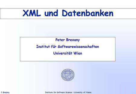 Institute for Software Science – University of ViennaP.Brezany XML und Datenbanken Peter Brezany Institut für Softwarewissenschaften Universität Wien.