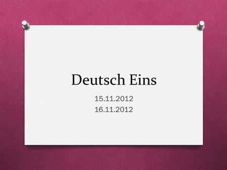 Deutsch Eins 15.11.2012 16.11.2012. Guten Morgen! O Heute ist Freitag! O Das Ziel: You will ask/answer questions about yourself and others O You will.
