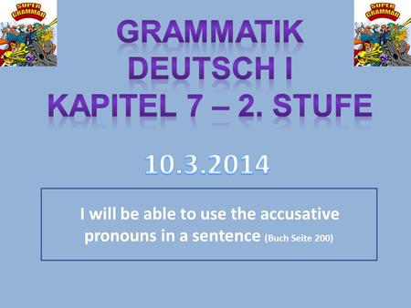 I will be able to use the accusative pronouns in a sentence (Buch Seite 200)