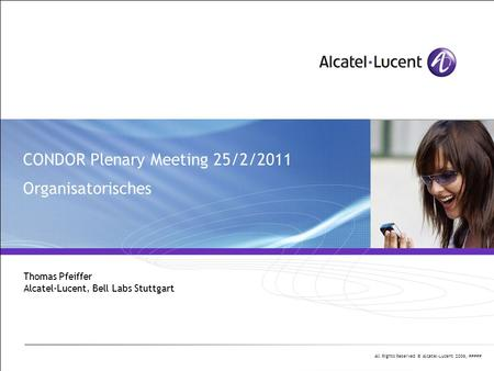 All Rights Reserved © Alcatel-Lucent 2006, ##### CONDOR Plenary Meeting 25/2/2011 Organisatorisches Thomas Pfeiffer Alcatel-Lucent, Bell Labs Stuttgart.