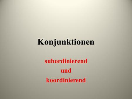 "Konjunktionen subordinierend und koordinierend. What is a ""conjunction""? What is its function in a sentence? --a word that joins together phrases or clauses."