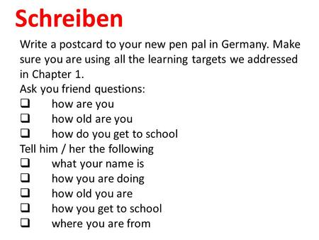 Schreiben Write a postcard to your new pen pal in Germany. Make sure you are using all the learning targets we addressed in Chapter 1. Ask you friend questions: