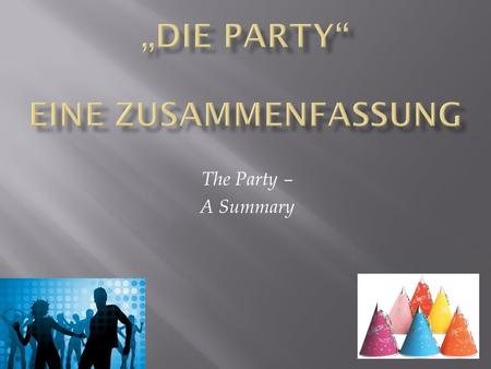 The Party – A Summary.  vielleicht – maybe  wie – like, similar to, how  die Leute – the people  die Eltern – the parents  anrufen – to call.