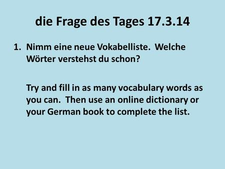 Die Frage des Tages 17.3.14 Nimm eine neue Vokabelliste. Welche Wörter verstehst du schon? Try and fill in as many vocabulary words as you can. Then.