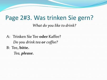 Page 2#3. Was trinken Sie gern? What do you like to drink? A: Trinken Sie Tee oder Kaffee? Do you drink tea or coffee? B: Tee, bitte. Tea, please.
