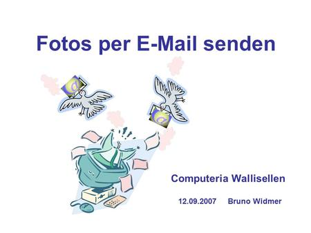 Fotos per E-Mail senden Computeria Wallisellen 12.09.2007 Bruno Widmer.