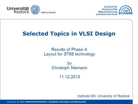 Institut für Angewandte Mikroelektronik und Datentechnik Results of Phase 4: Layout for ST65 technology by Christoph Niemann 11.12.2013 Selected Topics.