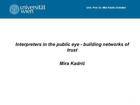 Univ.-Prof. Dr. Mira Kadric-Scheiber Interpreters in the public eye - building networks of trust Mira Kadrić 1.