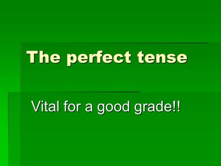 The perfect tense Vital for a good grade!!. There are 2 parts to the perfect tense 1)The correct part of haben (or sein) 2) + the past participle.