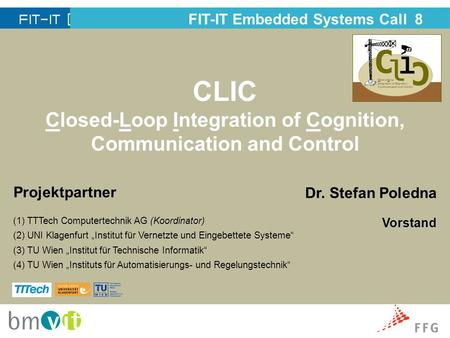 CLIC Closed-Loop Integration of Cognition, Communication and Control FIT-IT Embedded Systems Call 8 Projektpartner (1) TTTech Computertechnik AG (Koordinator)