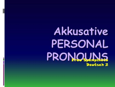 Akkusative PERSONAL PRONOUNS Frau Spampinato Deutsch 2.