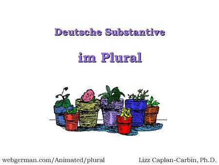Im Plural Deutsche Substantive Lizz Caplan-Carbin, Ph.D.webgerman.com/Animated/plural.