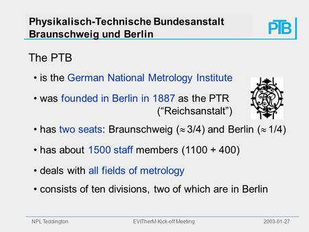 NPL Teddington EVITherM Kick-off Meeting 2003-01-27 Physikalisch-Technische Bundesanstalt Braunschweig und Berlin The PTB is the German National Metrology.