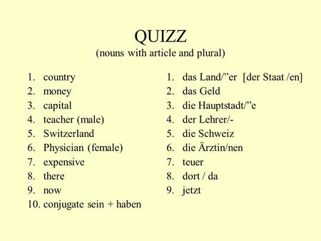 QUIZZ (nouns with article and plural) 1.country 2.money 3.capital 4.teacher (male) 5.Switzerland 6.Physician (female) 7.expensive 8.there 9.now 10.conjugate.